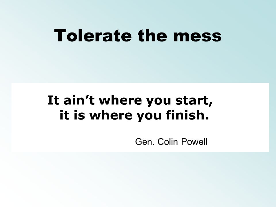 Tolerate the mess It aint where you start, it is where you finish. Gen. Colin Powell