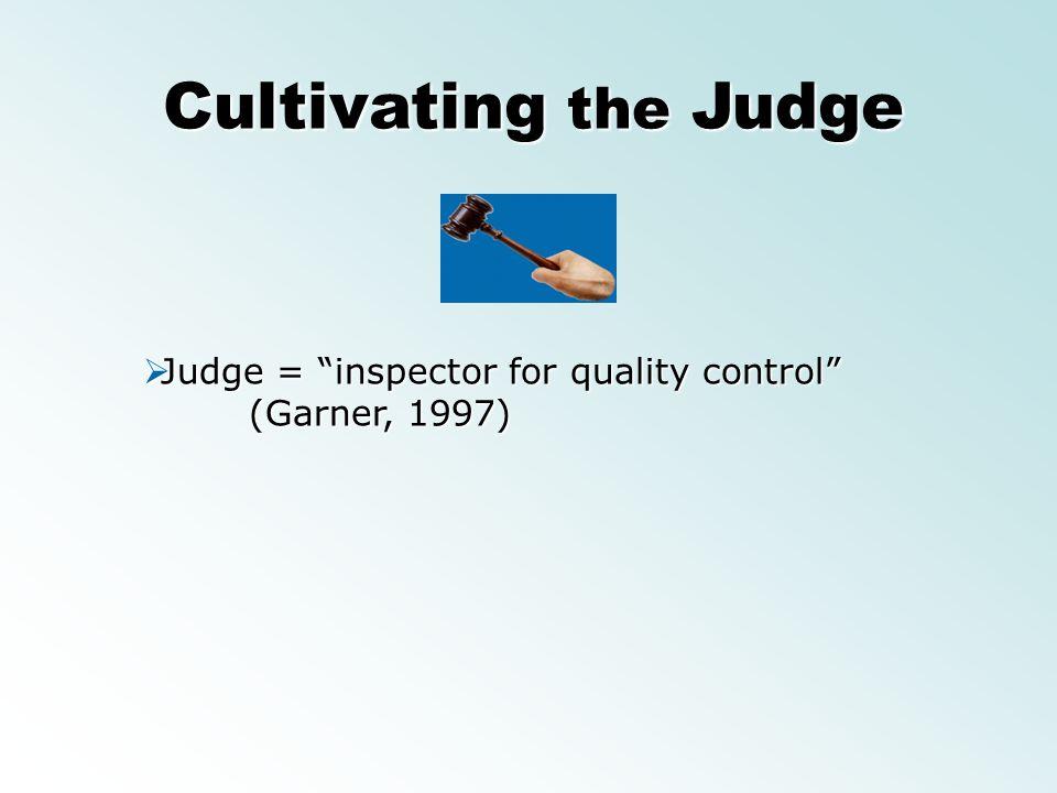 Cultivating the Judge Judge = inspector for quality control (Garner, 1997) Judge = inspector for quality control (Garner, 1997)