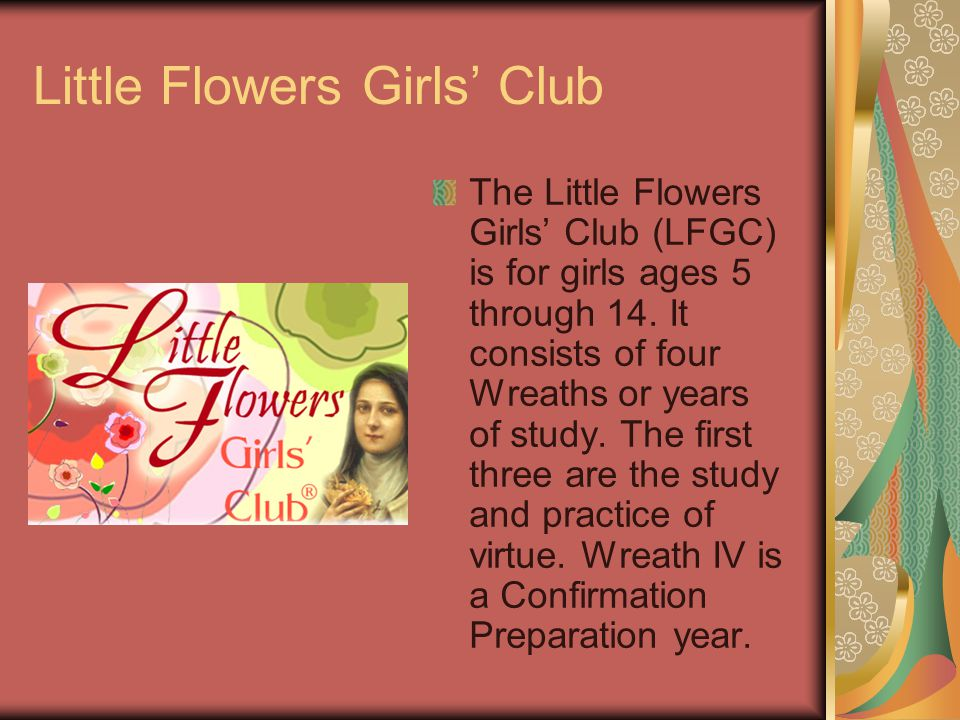 Little Flowers Girls Club The Little Flowers Girls Club (LFGC) is for girls ages 5 through 14.