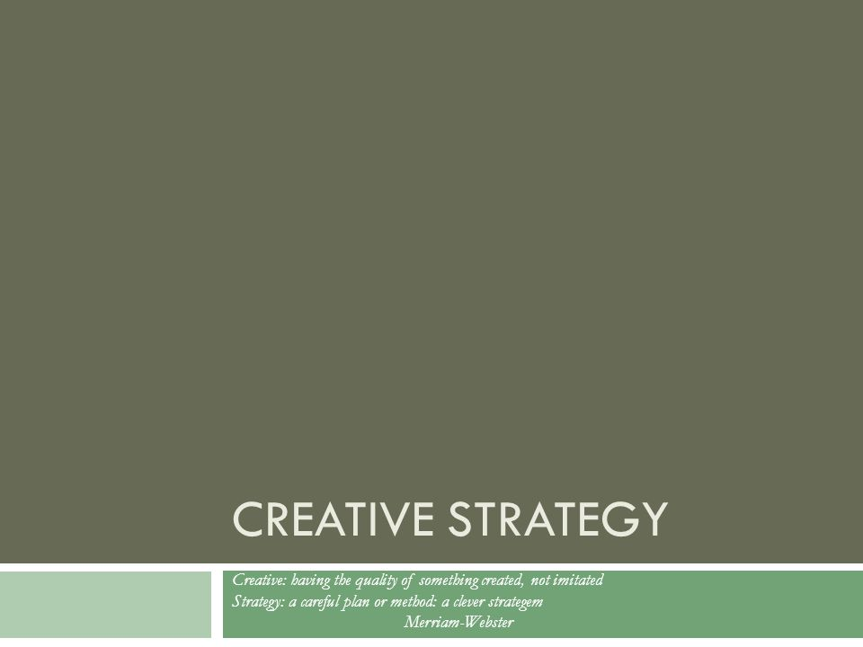 CREATIVE STRATEGY Creative: having the quality of something created, not imitated Strategy: a careful plan or method: a clever strategem Merriam-Webster