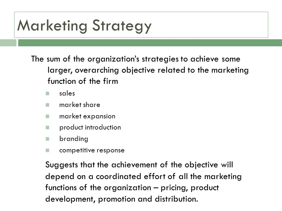 Marketing Strategy The sum of the organizations strategies to achieve some larger, overarching objective related to the marketing function of the firm sales market share market expansion product introduction branding competitive response Suggests that the achievement of the objective will depend on a coordinated effort of all the marketing functions of the organization – pricing, product development, promotion and distribution.