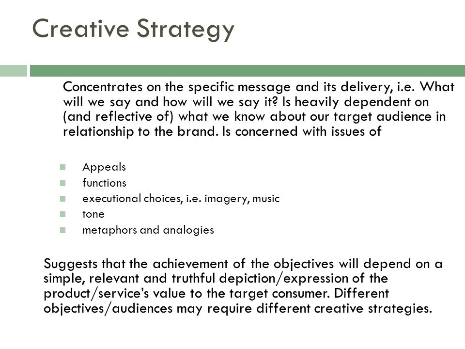Creative Strategy Concentrates on the specific message and its delivery, i.e. What will we say and how will we say it? Is heavily dependent on (and re