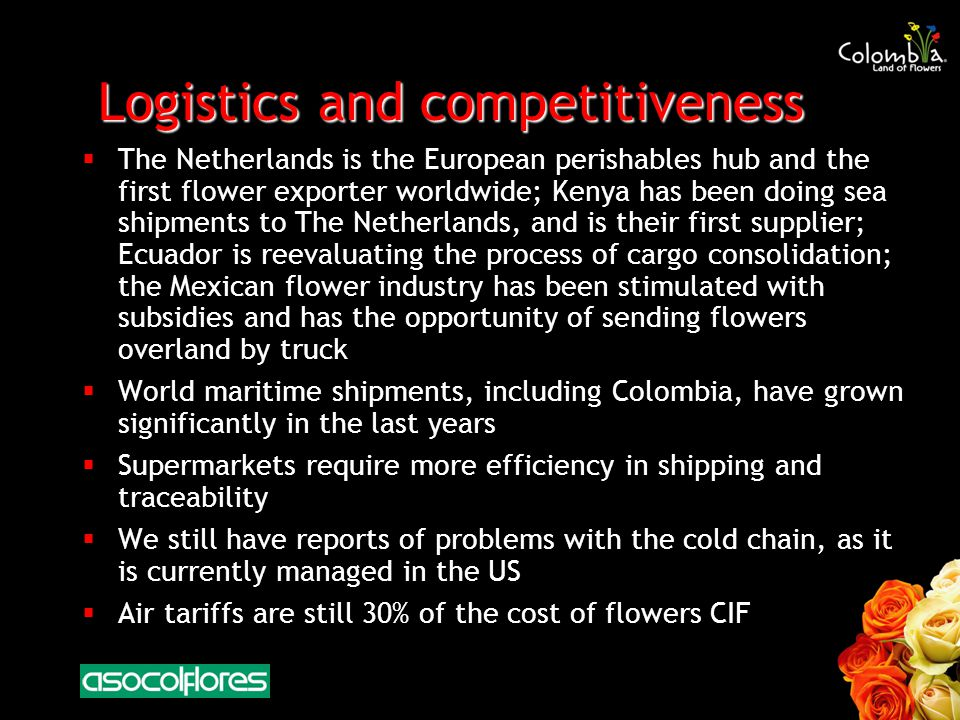 Logistics and competitiveness The Netherlands is the European perishables hub and the first flower exporter worldwide; Kenya has been doing sea shipments to The Netherlands, and is their first supplier; Ecuador is reevaluating the process of cargo consolidation; the Mexican flower industry has been stimulated with subsidies and has the opportunity of sending flowers overland by truck World maritime shipments, including Colombia, have grown significantly in the last years Supermarkets require more efficiency in shipping and traceability We still have reports of problems with the cold chain, as it is currently managed in the US Air tariffs are still 30% of the cost of flowers CIF