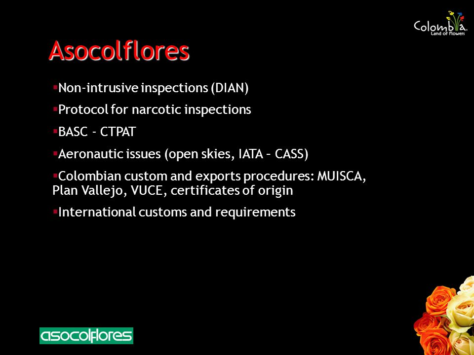 Asocolflores Non-intrusive inspections (DIAN) Protocol for narcotic inspections BASC - CTPAT Aeronautic issues (open skies, IATA – CASS) Colombian custom and exports procedures: MUISCA, Plan Vallejo, VUCE, certificates of origin International customs and requirements