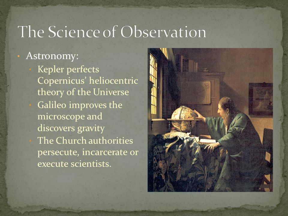 Astronomy: Kepler perfects Copernicus heliocentric theory of the Universe Galileo improves the microscope and discovers gravity The Church authorities