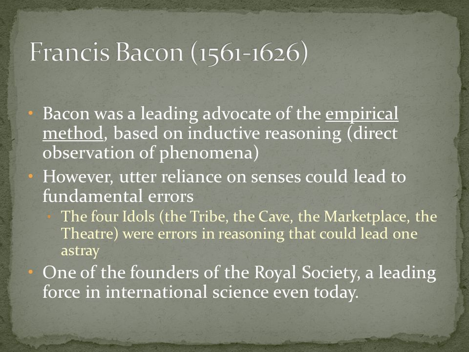 Bacon was a leading advocate of the empirical method, based on inductive reasoning (direct observation of phenomena) However, utter reliance on senses
