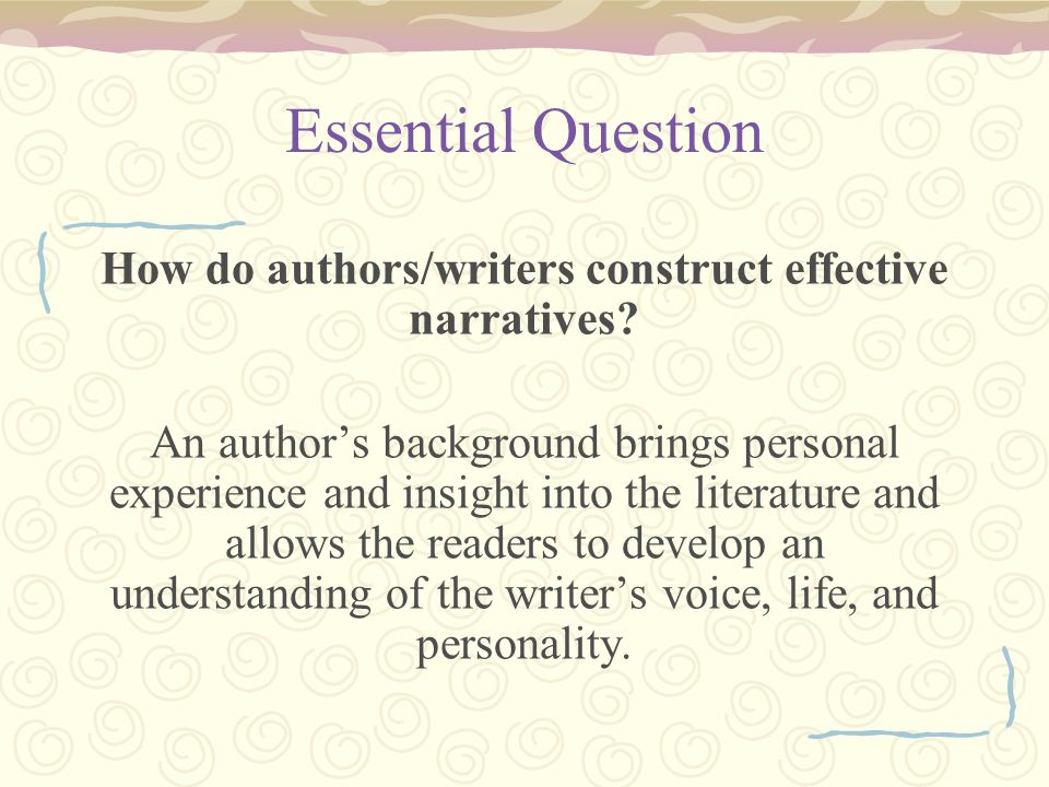 Essential Question How do authors/writers construct effective narratives? An authors background brings personal experience and insight into the litera