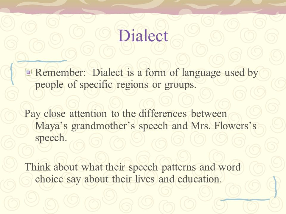 Dialect Remember: Dialect is a form of language used by people of specific regions or groups. Pay close attention to the differences between Mayas gra