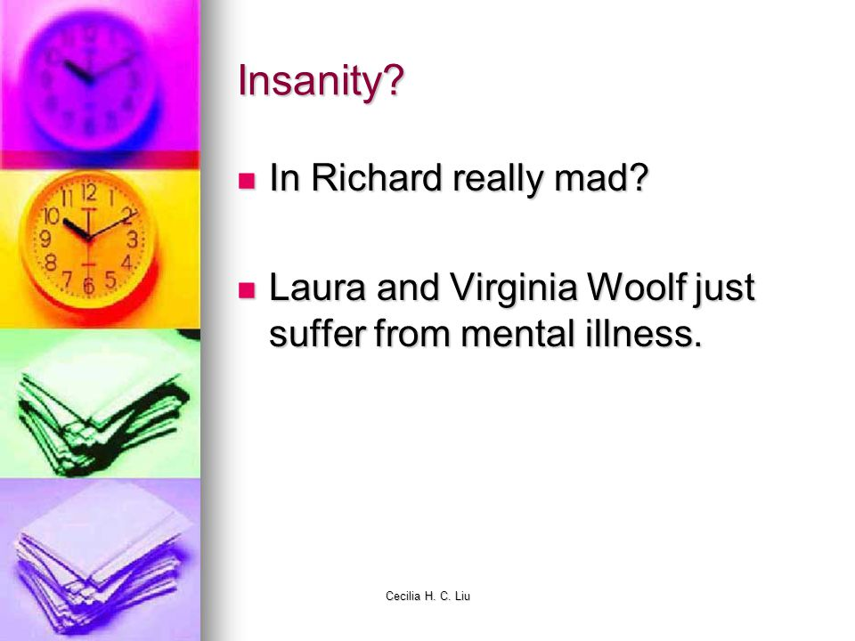 Cecilia H. C. Liu Insanity? In Richard really mad? In Richard really mad? Laura and Virginia Woolf just suffer from mental illness. Laura and Virginia