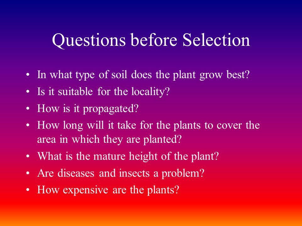 Questions before Selection In what type of soil does the plant grow best? Is it suitable for the locality? How is it propagated? How long will it take
