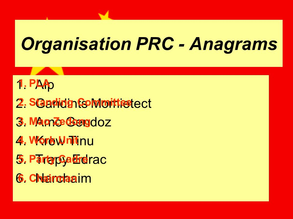 Organisation PRC - Anagrams 1.Alp 2.Gandints Momietect 3.Amo Gendoz 4.Krow Tinu 5.Trapy Edrac 6.Narchaim 1.PLA 2.Standing Committee 3.Mao Zedong 4.Work Unit 5.Party Cadre 6.Chairman