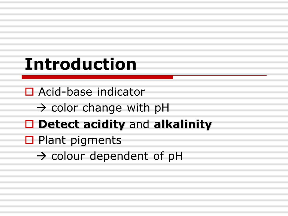 Acid-base indicator color change with pH Detect acidity alkalinity Detect acidity and alkalinity Plant pigments colour dependent of pH Introduction