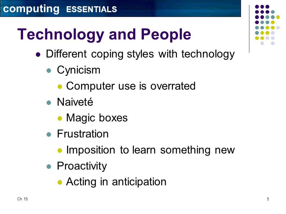 Ch 155 Technology and People Different coping styles with technology Cynicism Computer use is overrated Naiveté Magic boxes Frustration Imposition to learn something new Proactivity Acting in anticipation computing ESSENTIALS