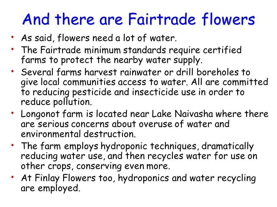 And there are Fairtrade flowers As said, flowers need a lot of water. The Fairtrade minimum standards require certified farms to protect the nearby wa