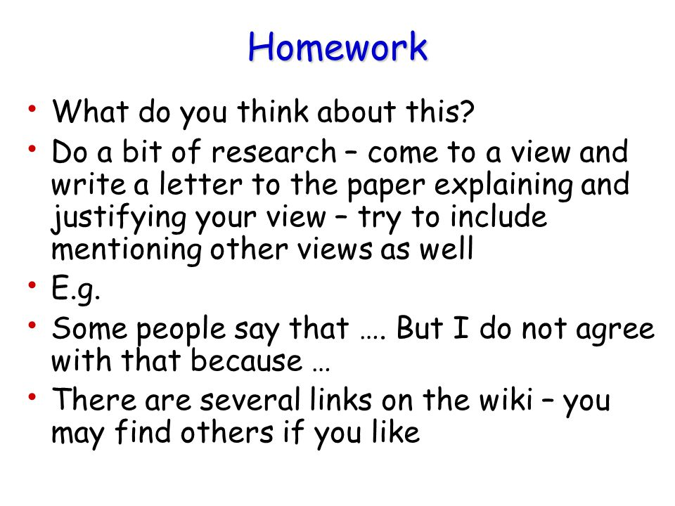 Homework What do you think about this? Do a bit of research – come to a view and write a letter to the paper explaining and justifying your view – try