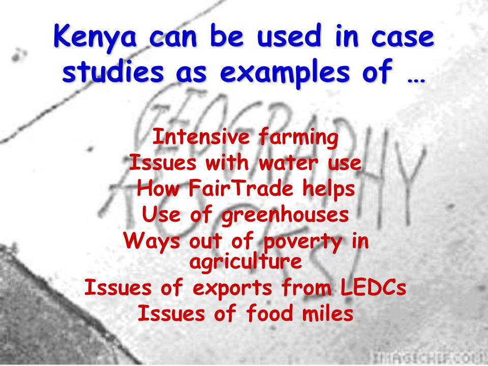 Kenya can be used in case studies as examples of … Intensive farming Issues with water use How FairTrade helps Use of greenhouses Ways out of poverty