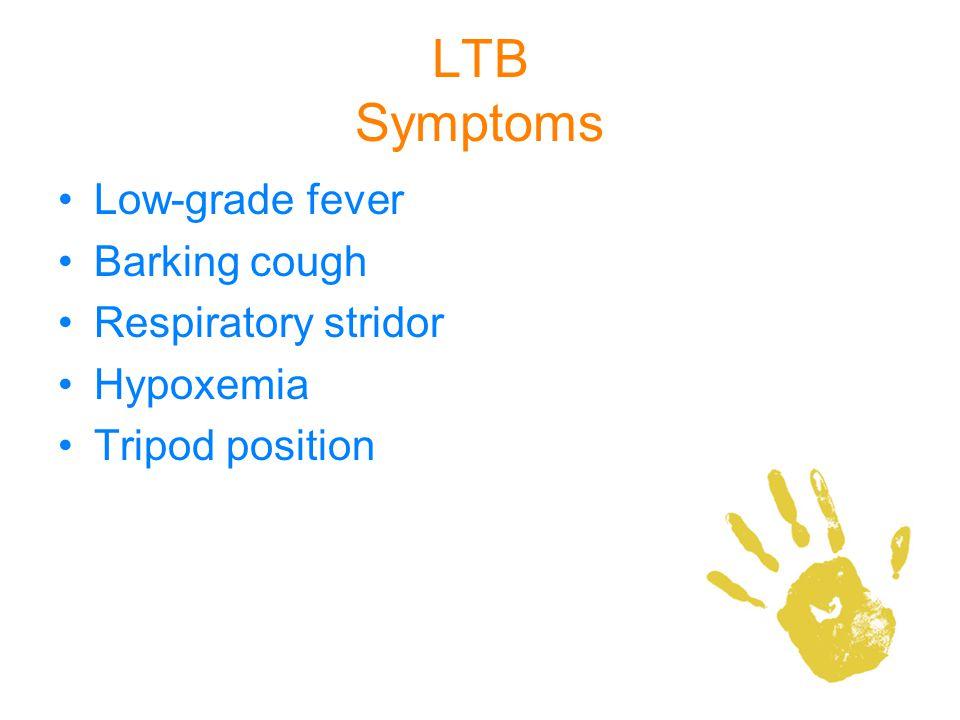 LTB Symptoms Low-grade fever Barking cough Respiratory stridor Hypoxemia Tripod position