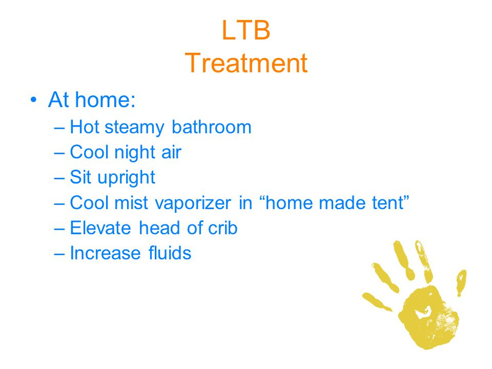LTB Treatment At home: –Hot steamy bathroom –Cool night air –Sit upright –Cool mist vaporizer in home made tent –Elevate head of crib –Increase fluids