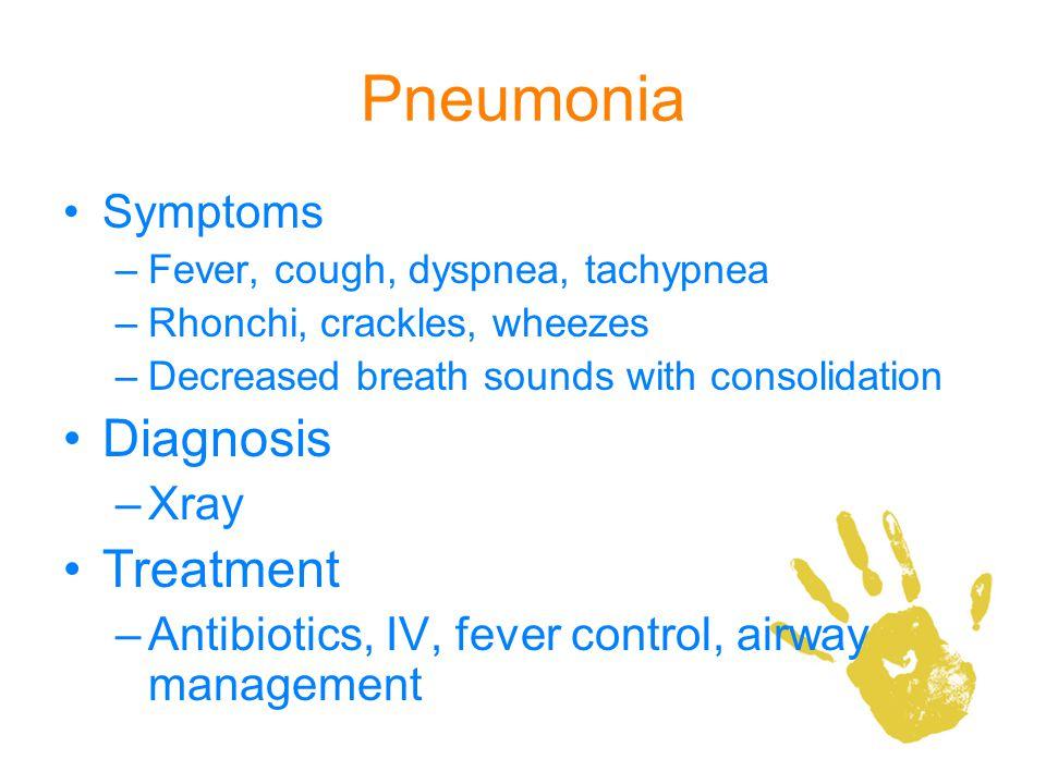 Pneumonia Symptoms –Fever, cough, dyspnea, tachypnea –Rhonchi, crackles, wheezes –Decreased breath sounds with consolidation Diagnosis –Xray Treatment