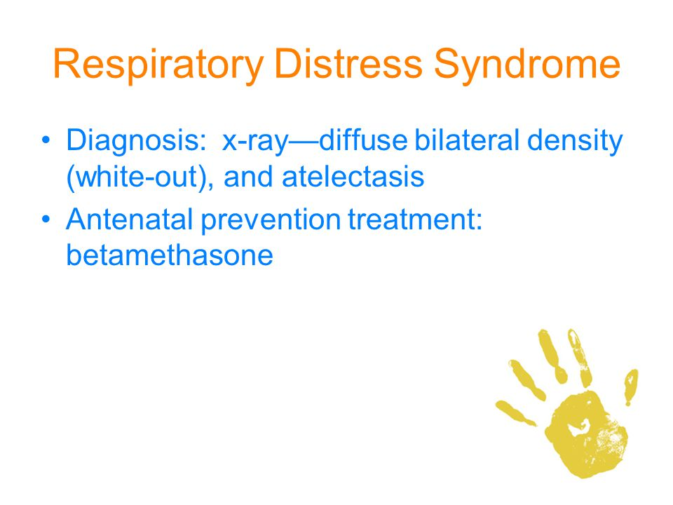 Respiratory Distress Syndrome Diagnosis: x-raydiffuse bilateral density (white-out), and atelectasis Antenatal prevention treatment: betamethasone