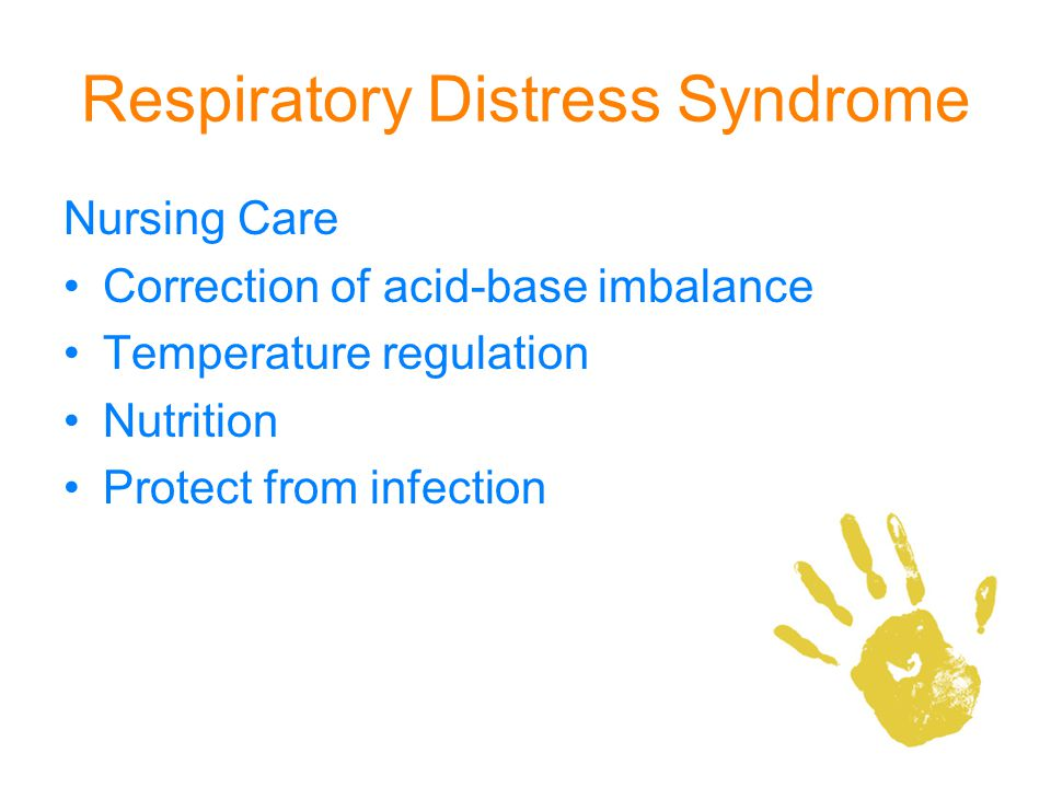 Respiratory Distress Syndrome Nursing Care Correction of acid-base imbalance Temperature regulation Nutrition Protect from infection