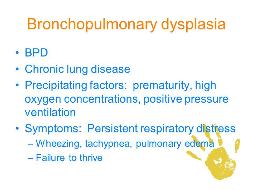 Bronchopulmonary dysplasia BPD Chronic lung disease Precipitating factors: prematurity, high oxygen concentrations, positive pressure ventilation Symp