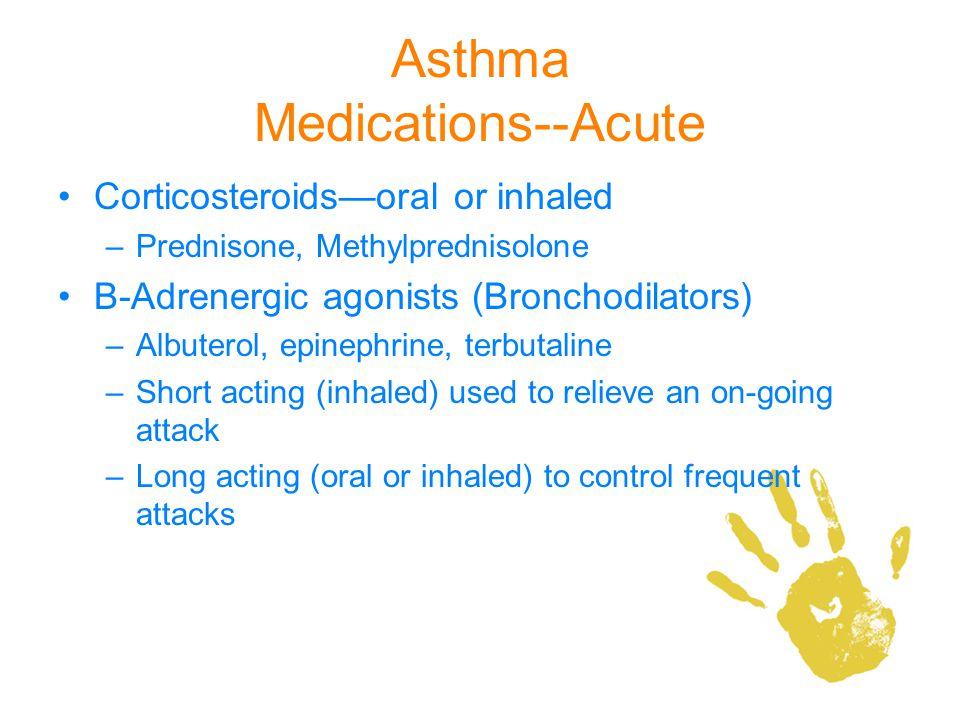 Asthma Medications--Acute Corticosteroidsoral or inhaled –Prednisone, Methylprednisolone Β-Adrenergic agonists (Bronchodilators) –Albuterol, epinephri