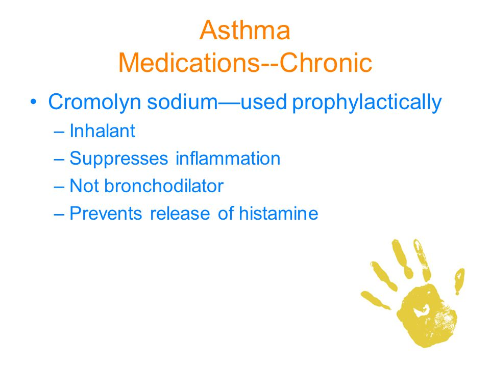 Asthma Medications--Chronic Cromolyn sodiumused prophylactically –Inhalant –Suppresses inflammation –Not bronchodilator –Prevents release of histamine