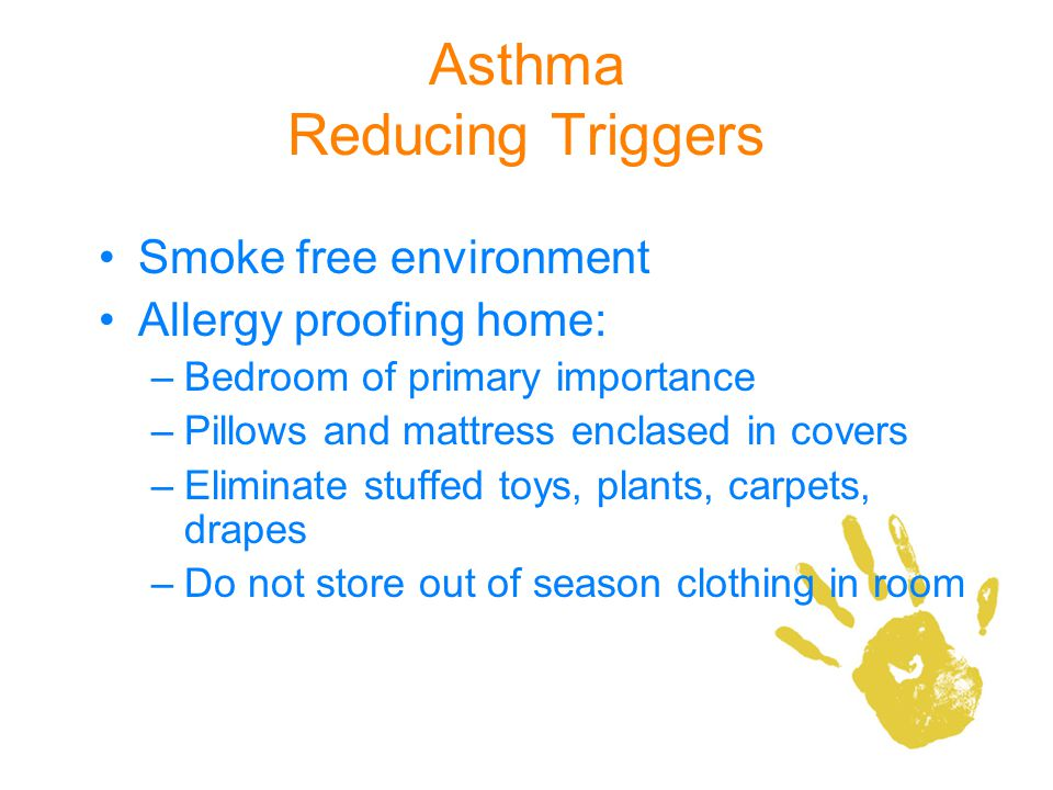 Asthma Reducing Triggers Smoke free environment Allergy proofing home: –Bedroom of primary importance –Pillows and mattress enclased in covers –Elimin