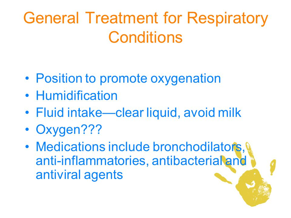 General Treatment for Respiratory Conditions Position to promote oxygenation Humidification Fluid intakeclear liquid, avoid milk Oxygen??? Medications