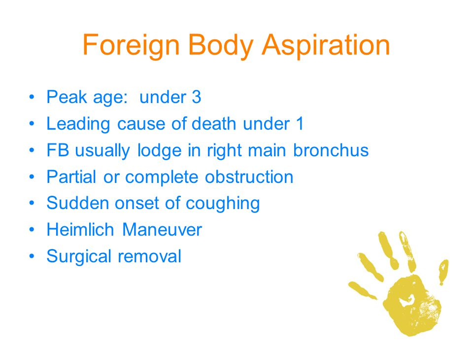 Foreign Body Aspiration Peak age: under 3 Leading cause of death under 1 FB usually lodge in right main bronchus Partial or complete obstruction Sudde