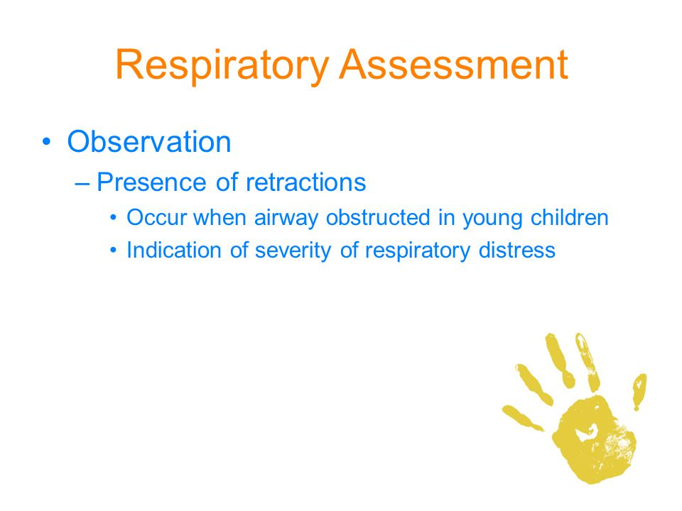 Respiratory Assessment Observation –Presence of retractions Occur when airway obstructed in young children Indication of severity of respiratory distr