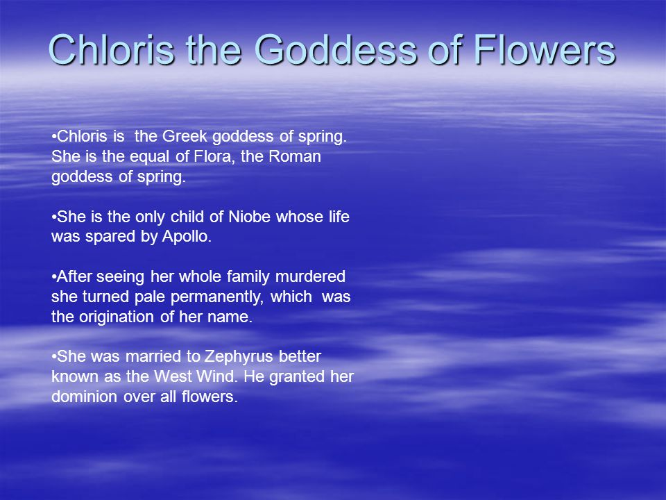 Chloris the Goddess of Flowers Chloris is the Greek goddess of spring. She is the equal of Flora, the Roman goddess of spring. She is the only child o