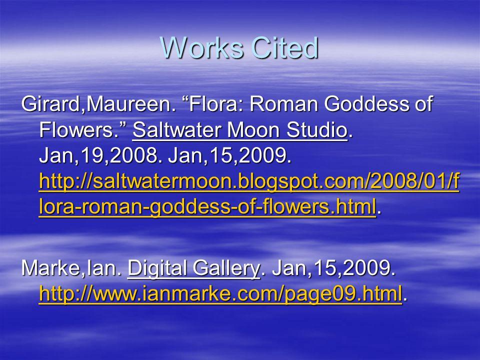 Works Cited Girard,Maureen. Flora: Roman Goddess of Flowers. Saltwater Moon Studio. Jan,19,2008. Jan,15,2009. http://saltwatermoon.blogspot.com/2008/0