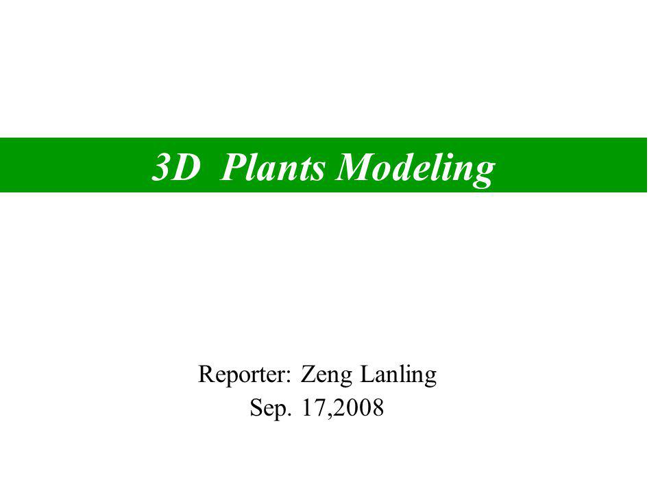 3D Plants Modeling Reporter: Zeng Lanling Sep. 17,2008