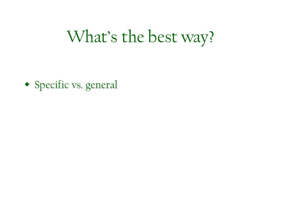 Whats the best way? Specific vs. general