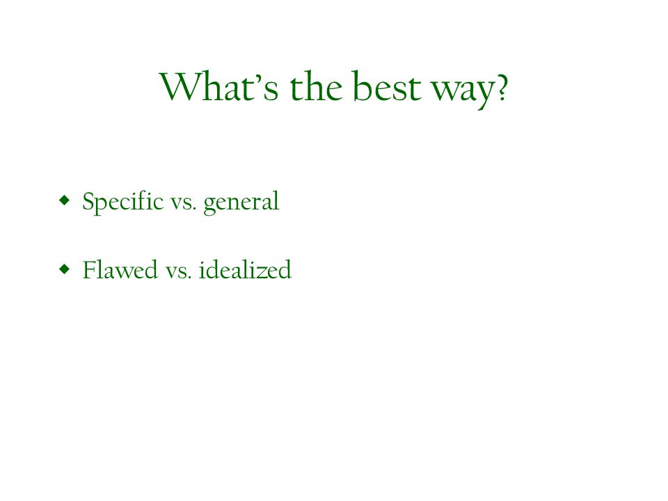 Whats the best way? Specific vs. general Flawed vs. idealized