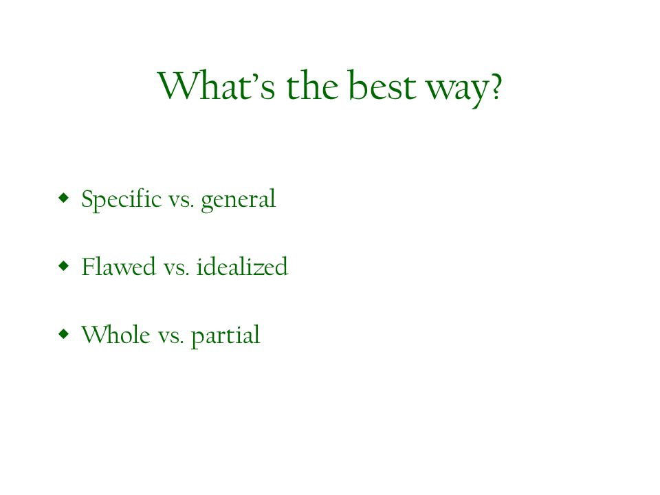 Whats the best way Specific vs. general Flawed vs. idealized Whole vs. partial
