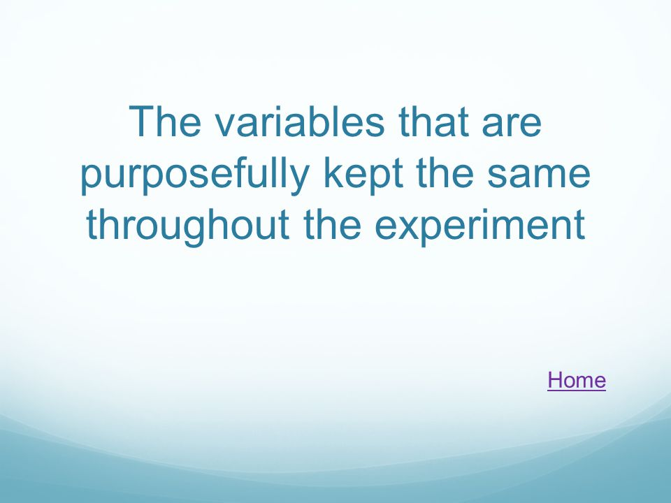 The variables that are purposefully kept the same throughout the experiment Home