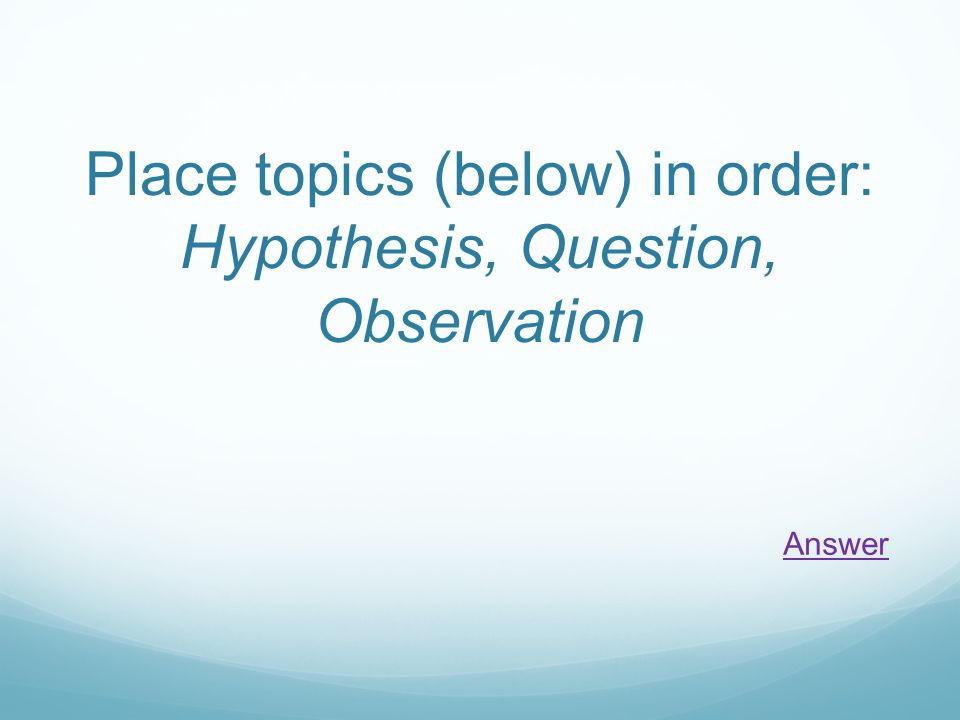 Place topics (below) in order: Hypothesis, Question, Observation Answer