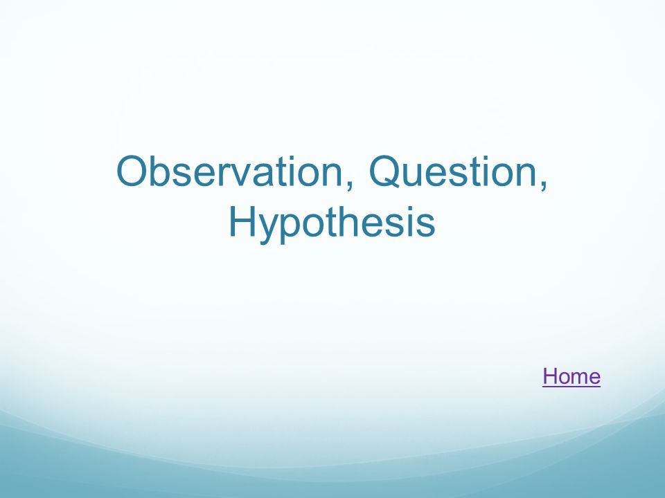 Observation, Question, Hypothesis Home