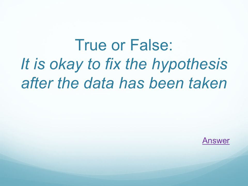 True or False: It is okay to fix the hypothesis after the data has been taken Answer