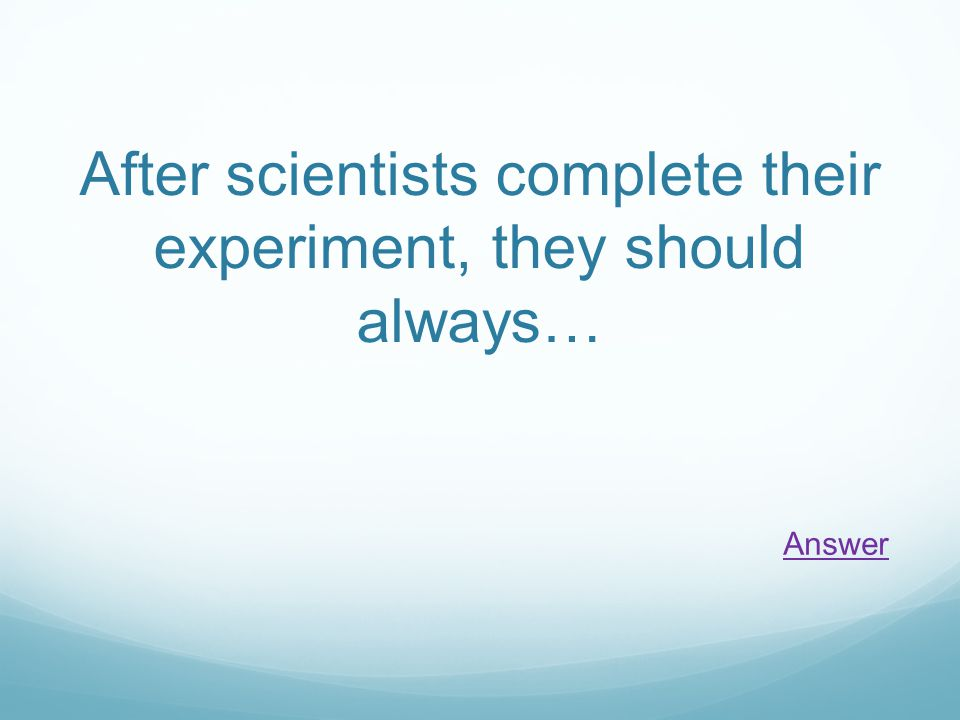 After scientists complete their experiment, they should always… Answer