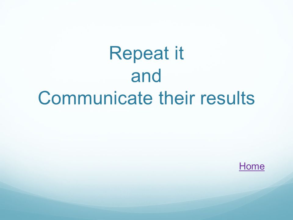 Repeat it and Communicate their results Home