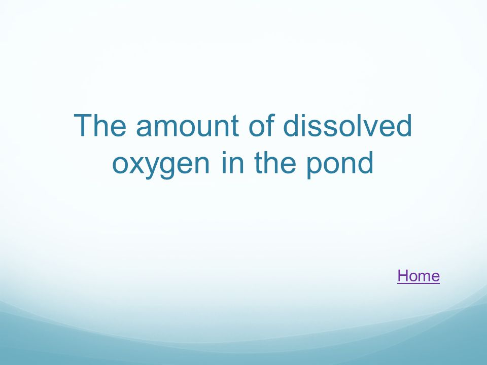 The amount of dissolved oxygen in the pond Home