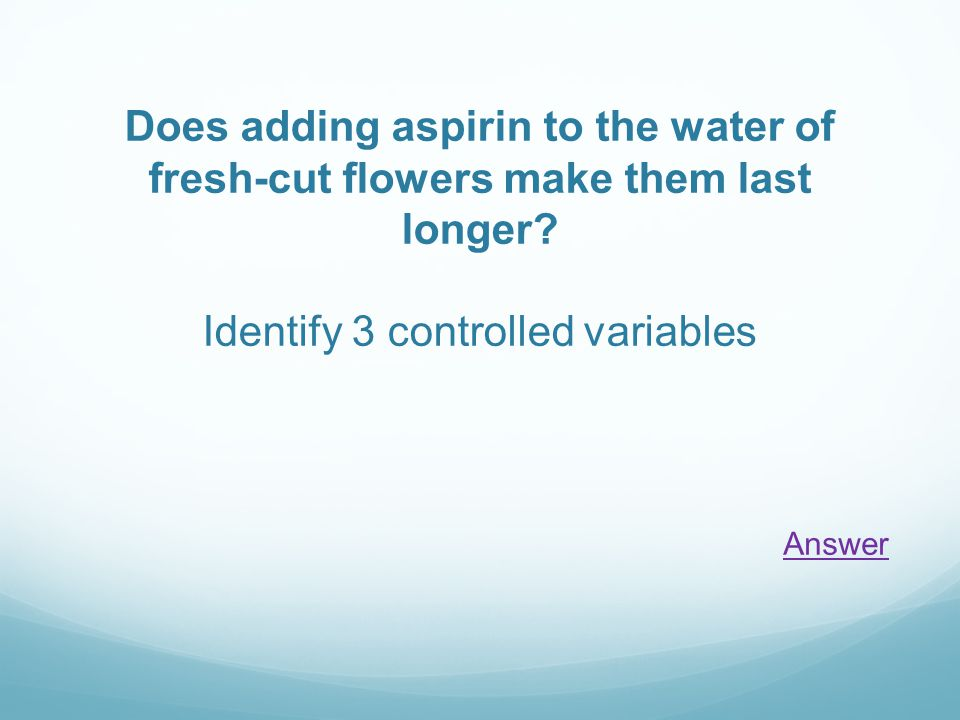 Does adding aspirin to the water of fresh-cut flowers make them last longer? Identify 3 controlled variables Answer