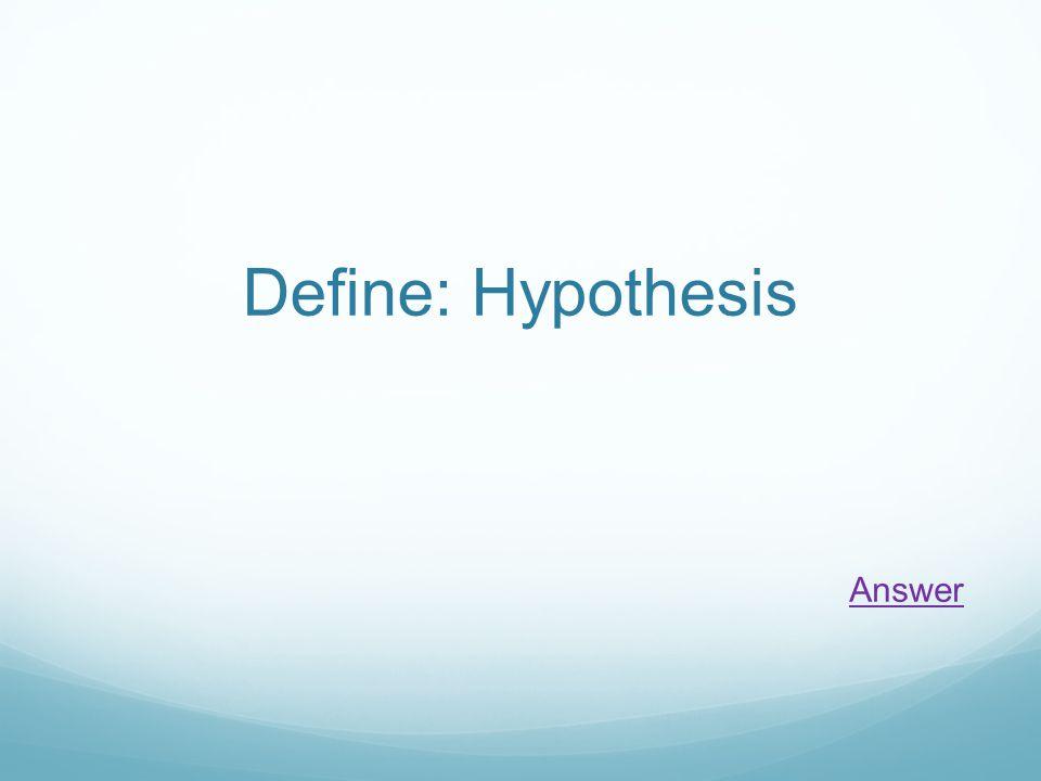 Define: Hypothesis Answer