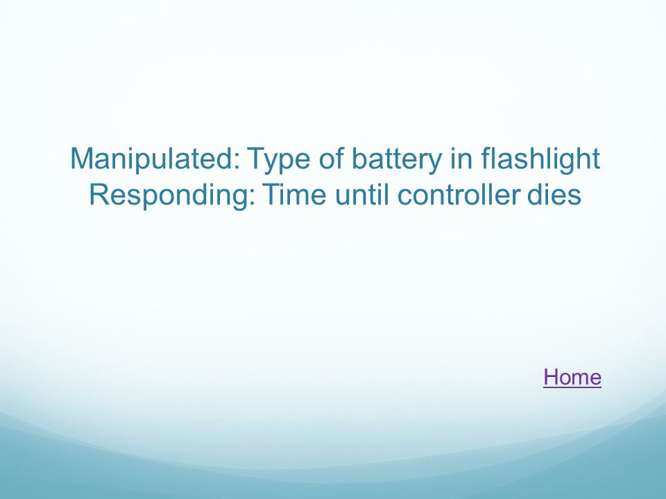 Manipulated: Type of battery in flashlight Responding: Time until controller dies Home