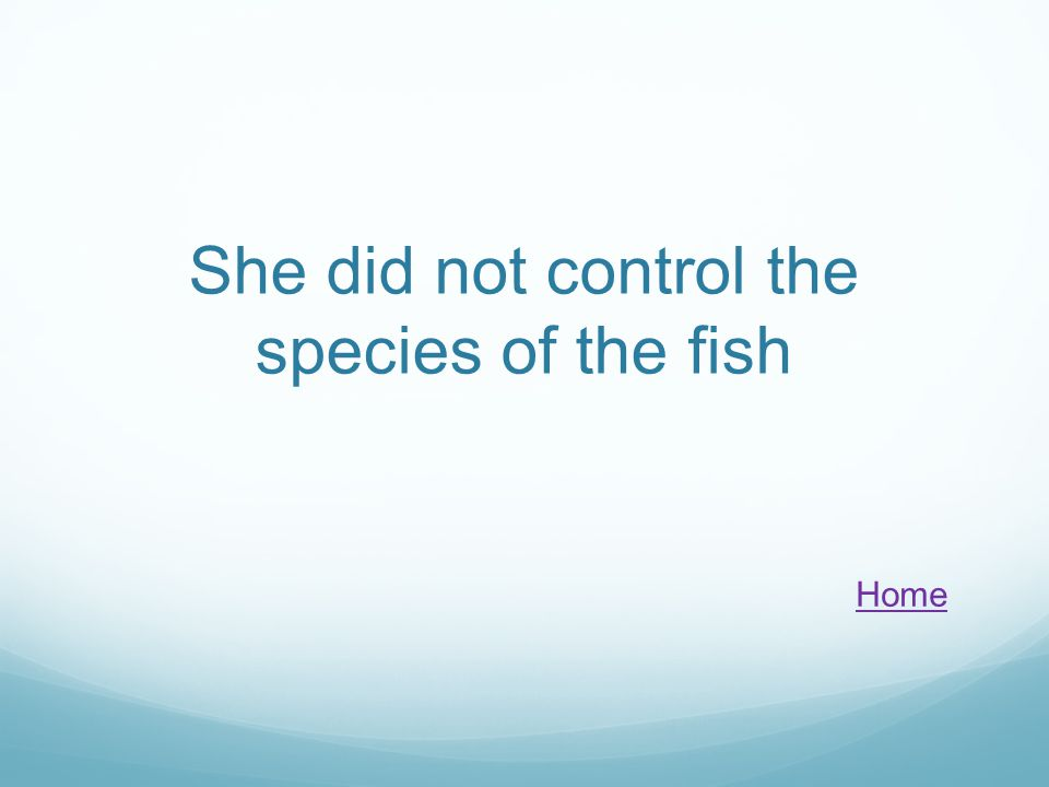 She did not control the species of the fish Home