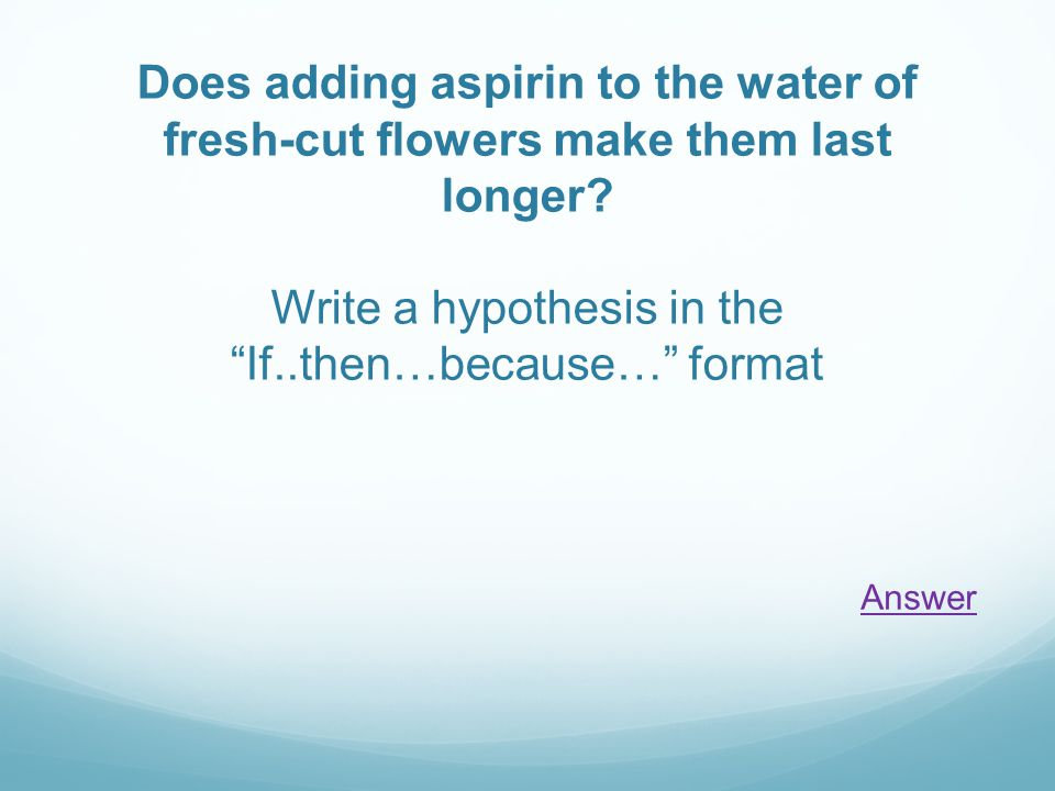 Does adding aspirin to the water of fresh-cut flowers make them last longer? Write a hypothesis in theIf..then…because… format Answer